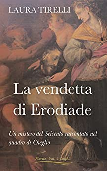 La vendetta di Erodiade: Un mistero del Seicento raccontato nel quadro di Cheglio (Storie tra i laghi Vol. 2) di [LAURA TIRELLI]