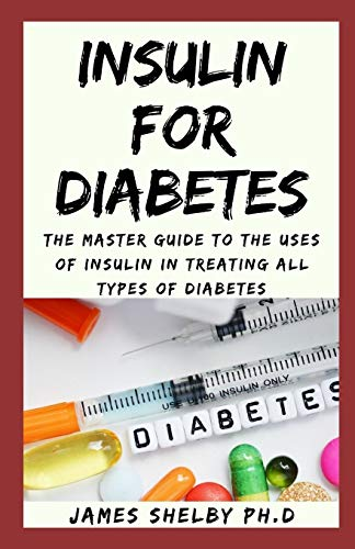INSULIN FOR DIABETES: The Master Guide To The Uses Of Insulin In Treating All Types Of Diabetes