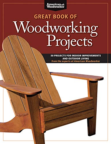 Great Book of Woodworking Projects: 50 Projects For Indoor Improvements And Outdoor Living from the Experts at American Woodworker by [Randy Johnson]