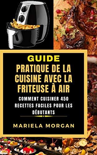 GUIDE PRATIQUE DE LA CUISINE AVEC LA FRITEUSE À AIR: Comment cuisiner 450 Recettes faciles pour les débutants