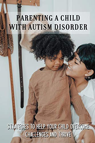 Parenting A Child With Autism Disorder: Strategies To Help Your Child Overcome Challenges And Thrive: Books On Parenting A Child With Autism