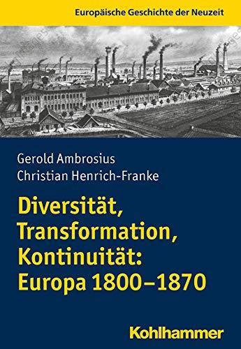 Diversität, Transformation, Kontinuität: Europa 1800-1870 (Europäische Geschichte der Neuzeit)