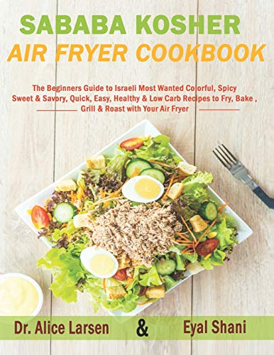 Sababa Kosher Air Fryer Cookbook: The Beginners Guide to Israeli Most Wanted Colorful, Spicy, Sweet & Savory, Quick, Easy, Healthy & Low Carb Recipes to Fry, Bake, Grill & Roast with Your Air Fryer
