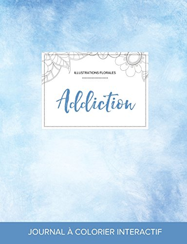 Journal de Coloration Adulte: Addiction (Illustrations Florales, Cieux Degages) (French Edition)