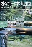 東京大学総括プロジェクト機構「水の知」(サントリー)総括寄付講座編 水の日本地図 水が映す人と自然