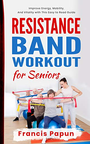 Resistance Band Workout for Seniors: Improve Energy, Mobility, and Vitality with This Easy to Read Guide