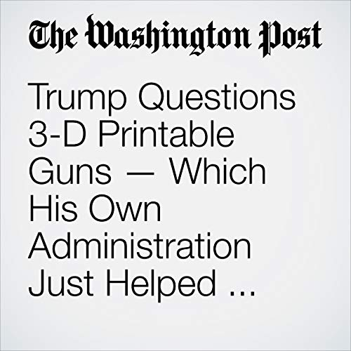 Trump Questions 3-D Printable Guns — Which His Own Administration Just Helped Make Available to Public copertina