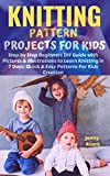KNITTING PATTERN PROJECTS FOR KIDS: Step by Step Beginners DIY Guide with Pictures and Illustrations to Learn Knitting in 7 Days: Quick and Easy Patterns For Kids Creation (English Edition)