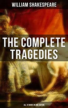 The Complete Tragedies of William Shakespeare - All 12 Books in One Edition: Romeo and Juliet, Coriolanus, Titus Andronicus, Timon of Athens, Julius Caesar, ... The Moor of Venice & Antony and Cleopatra by [William Shakespeare]