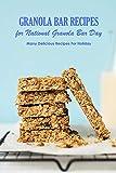 Granola Bar Recipes for National Granola Bar Day: Many Delicious Recipes For Holiday: National Granola Bar Day Cookbook