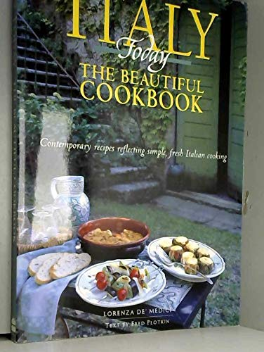 Italy Today The Beautiful Cookbook - Contemporary Recipes Reflecting Simple, Fresh Italian Cooking