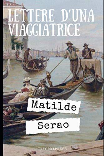 Lettere d'una viaggiatrice: Diario di viaggio di Matilde Serao del 1908 + Piccola biografia e analisi