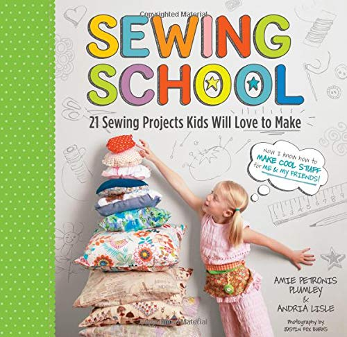 Sewing School ®: 21 Sewing Projects Kids Will Love to Make