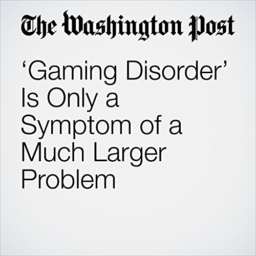 'Gaming Disorder' Is Only a Symptom of a Much Larger Problem copertina