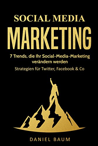Social Media Marketing: 7 Trends, die Ihr Social-Media-Marketing 2018 verändern werden - Strategien für Twitter, Facebook & Co.