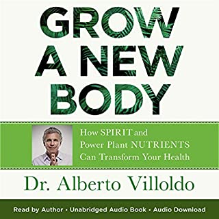 Grow a New Body     How Spirit and Power Plant Nutrients Can Transform Your Health              By:                                                                                                                                 Dr. Alberto Villoldo                               Narrated by:                                                                                                                                 Dr. Alberto Villoldo                      Length: 11 hrs and 43 mins     24 ratings     Overall 4.9