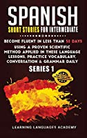 Spanish Short Stories for Intermediate: Become Fluent in Less Than 30 Days Using a Proven Scientific Method Applied in These Language Lessons. Practice Vocabulary, Conversation & Grammar (series 1) (Learning Spanish with Stories)