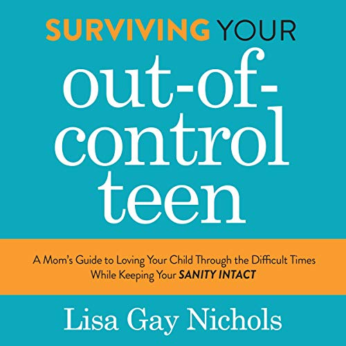 Surviving Your Out-of-Control Teen: A Mom's Guide to Loving Your Child Through the Difficult Times While Keeping Your Sanity Intact cover art
