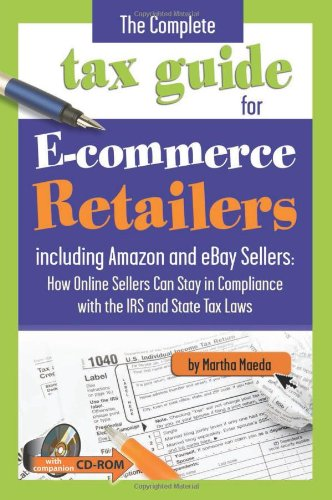 The Complete Tax Guide for E-commerce Retailers including Amazon and eBay Sellers: How Online Sellers Can Stay in Compliance with the IRS and State Tax Laws— With Companion CD-ROM