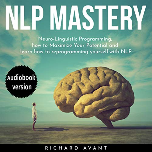 NLP Mastery: Nеurо-Linguiѕtiс Programming, How to Maximize Your Potential, and Learn How to Reprogram Yourself audiobook cover art