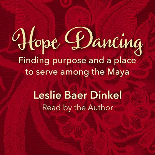 Hope Dancing: Finding Purpose and a Place to Serve Among the Maya cover art