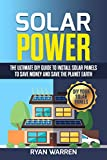 Solar Power: The Ultimate DIY Guide to Install Solar Panels to Save Money and Save the Planet Earth