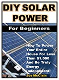 DIY Solar Power for Beginners: How To Power Your Entire House For Less Than $1,000 And Be Truly Energy Independent!