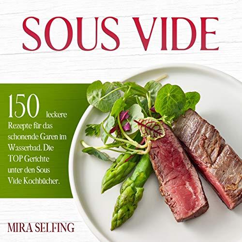 Sous Vide: 150 leckere Rezepte für das schonende Garen im Wasserbad. Die TOP Gerichte unter den Sous Vide Kochbücher. (Sous-Vide Kochbuch 1)