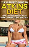 Atkins Diet: The Ultimate Guide to Atkins Diet - How To Lose Weight Fast Using Atkins Low Carb Diet (atkins diet, low carb diet) (English Edition)
