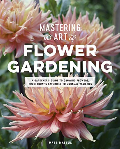 Mattus, M: Mastering the Art of Flower Gardening: A Gardener's Guide to Growing Flowers, from Today's Favorites to Unusual Varieties