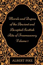 Morals and Dogma of the Ancient and Accepted Scottish Rite of Freemasonry - 1: By Albert Pike - Illustrated