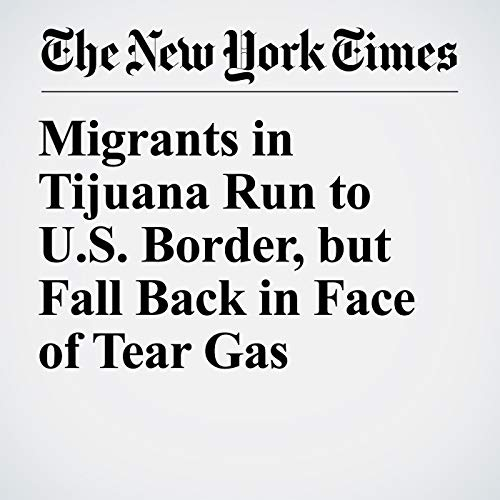 Migrants in Tijuana Run to U.S. Border, but Fall Back in Face of Tear Gas audiobook cover art
