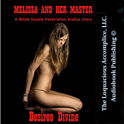 Melissa and Her Master     A BDSM Double Penetration Erotica Story              By:                                                                                                                                 Desiree Divine                               Narrated by:                                                                                                                                 Desiree Divine                      Length: 15 mins     29 ratings     Overall 4.1