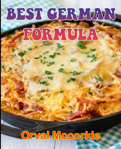 BEST GERMAN FORMULA: 100 recipe Delicious and Easy The Ultimate Practical Guide Easy bakes Recipes From Around The World german cookbook
