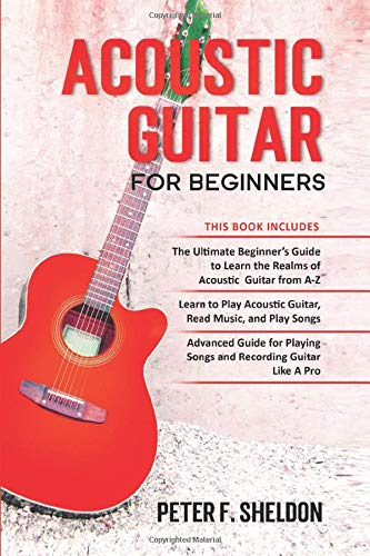 Acoustic Guitar for Beginners: 3 Books in 1-Beginner's Guide to Learn the Realms of Acoustic Guitar+Learn to Play Acoustic Guitar and Read Music+Advanced Guide for Playing Songs and Recording Guitar