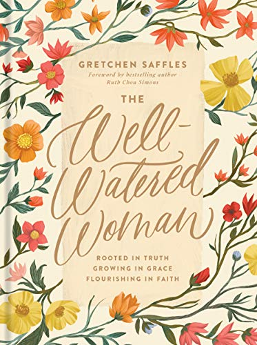 The Well-Watered Woman: Rooted in Truth, Growing in Grace, Flourishing in Faith by [Gretchen Saffles, Ruth Chou Simons]