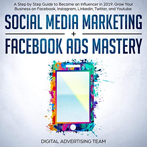 Social Media Marketing + Facebook Ads Mastery: A Step by Step Guide to Become an Influencer in 2019. Grow Your Business on Facebook, Instagram, Linkedin, Twitter, and Youtube. audiobook cover art