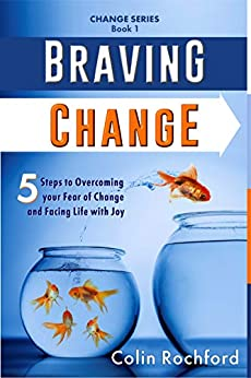 Braving Change: 5 Steps to Overcoming your Fear of Change and Facing Life with Joy (Change Series Book 1) by [Colin Rochford]