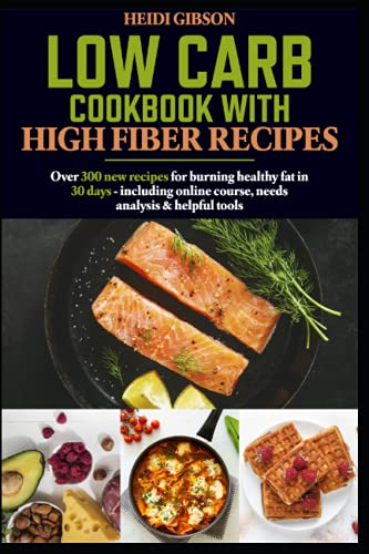 Low carb cookbook with high fiber recipes:: Over 300 new recipes for burning healthy fat in 30 days - including online course, needs analysis & helpful tools