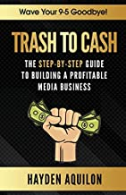 Trash To Cash: The Step-By-Step Guide to Building a Profitable Media Business