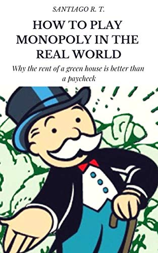 How To Play Monopoly In The Real World: Why the rent of a green house is better than a payroll check. (English Edition) eBook: R. T., Santiago: Amazon.es: Tienda Kindle