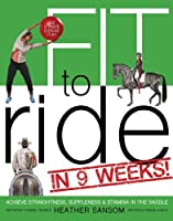 Fit to Ride in 9 Weeks!: The Ultimate Exercise Plan: Achieve Straightness, Suppleness, & Stamina in the Saddle