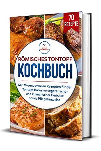 Römisches Tontopf Kochbuch: Mit 70 genussvollen Rezepten für den Tontopf inklusive vegetarischer und kulinarischer Gerichte sowie Pflegehinweise