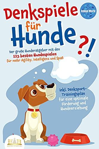 DENKSPIELE FÜR HUNDE: Der große Hunderatgeber mit den 123 besten Hundespielen für mehr Agility, Intelligenz und Spaß - inkl. Denksport-Trainingsplan für eine optimale Förderung und Hundeerziehung