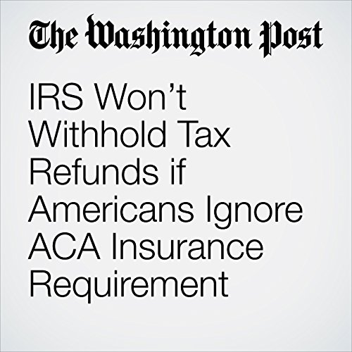 IRS Won't Withhold Tax Refunds if Americans Ignore ACA Insurance Requirement audiobook cover art