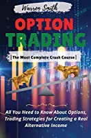 Options Trading: -The Most Complete Crash Course- All You Need to Know About Options, Trading Strategies for Creating a Real Alternative Income