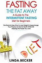 Fasting the Fat Away: A Guide to Intermittent Fasting for Beginners: The Quick & Easy Way To Lose Weight & Supercharge Your Mental & Physical Health While Still Enjoying the Foods You Love