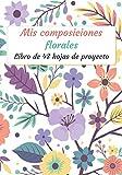 Mis Composiciones Florales: Folleto de 48 formularios de proyecto para rellenar   Diario de seguimiento   Folleto de seguimiento de composición y ramo ... x 10 '   Ocio creativo (Recreación creativa)