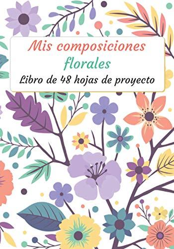 Mis Composiciones Florales: Folleto de 48 formularios de proyecto para rellenar | Diario de seguimiento | Folleto de seguimiento de composición y ramo ... x 10 ' | Ocio creativo (Recreación creativa)