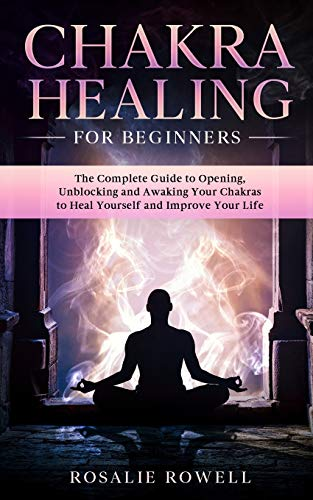 Chakra Healing For Beginners: The Complete Guide to Opening, Unblocking and Awaking Your Chakras to Heal Yourself and Improve Your Life